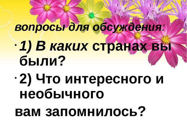 вопросы для обсуждения: 1) В каких странах вы были? 2) Что интересного и нео...