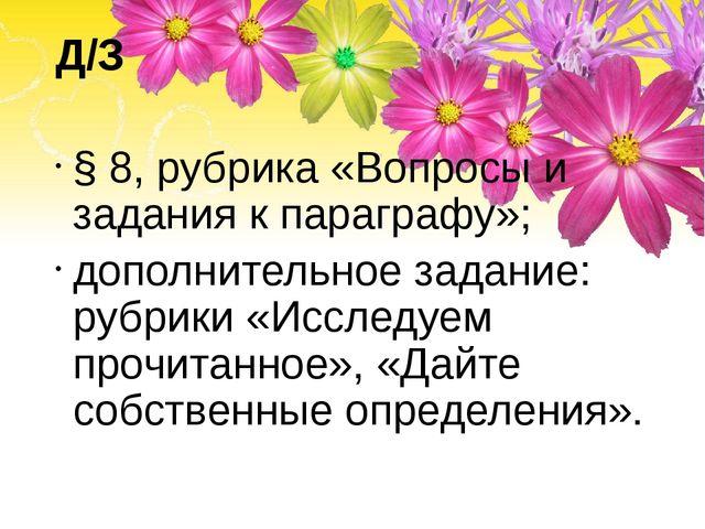 Д/З § 8, рубрика «Вопросы и задания к параграфу»; дополнительное задание: руб...
