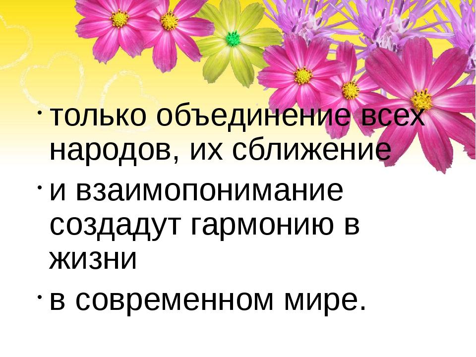 только объединение всех народов, их сближение и взаимопонимание создадут гар...