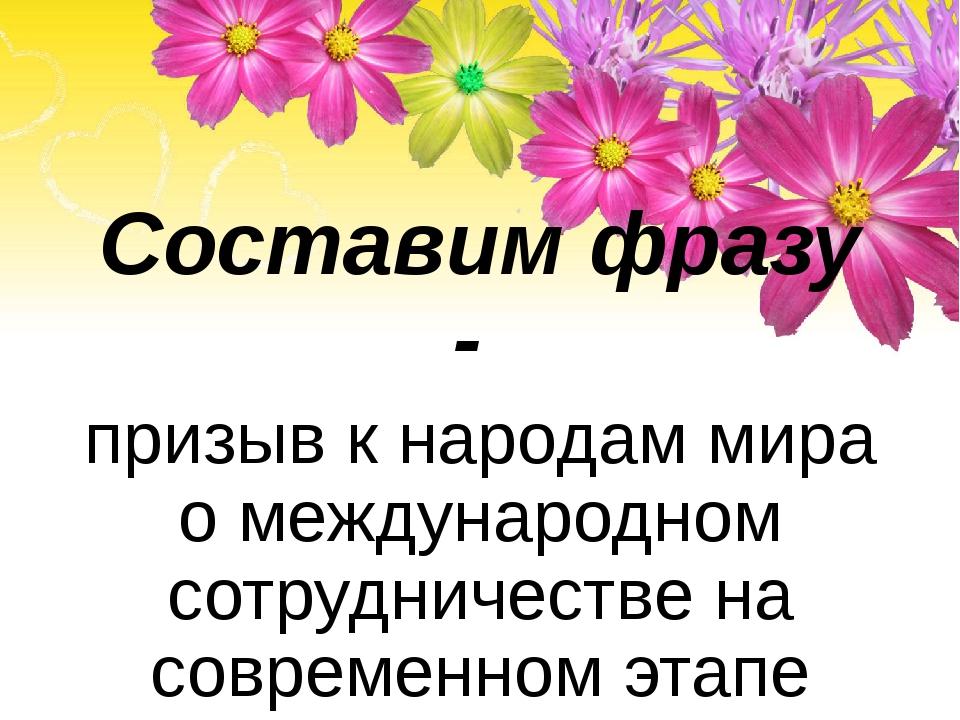 Составим фразу - призыв к народам мира о международном сотрудничестве на сов...