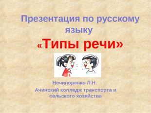 Презентация по русскому языку «Типы речи» Нечипоренко Л.Н. Ачинский колледж т