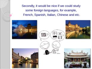 Secondly, it would be nice if we could study some foreign languages, for exam