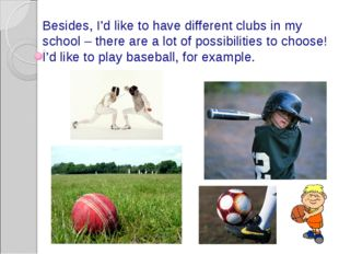 Besides, I'd like to have different clubs in my school – there are a lot of p