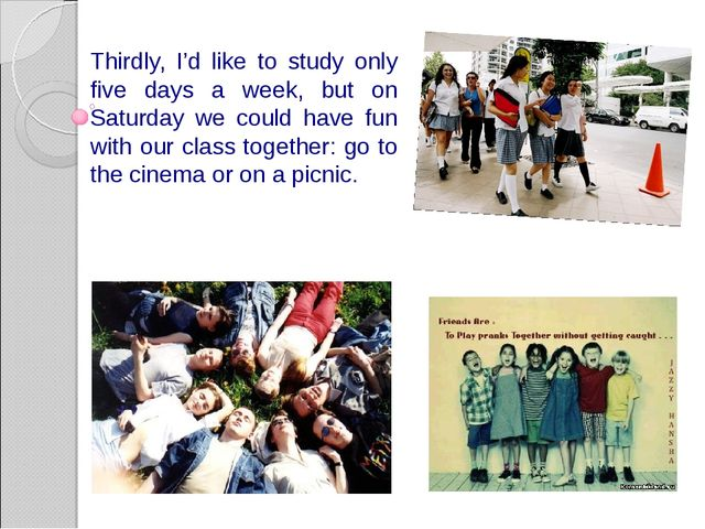 Thirdly, I'd like to study only five days a week, but on Saturday we could ha...