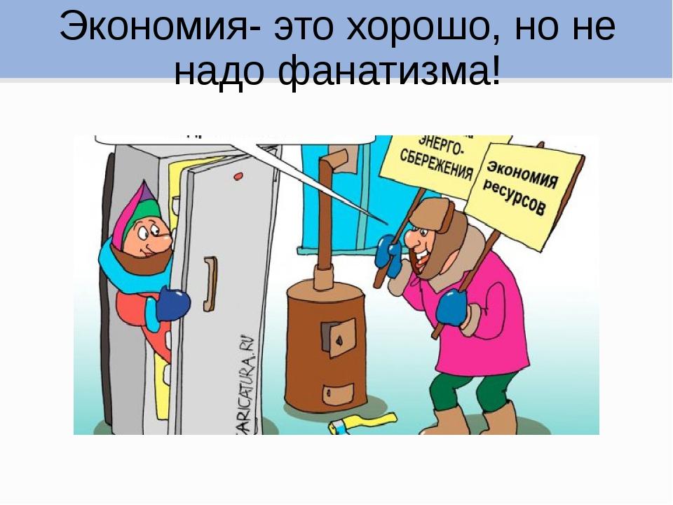 Экономия- это хорошо, но не надо фанатизма!