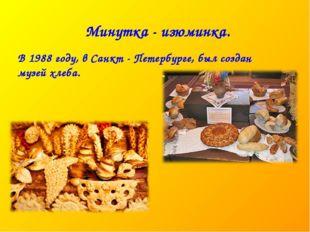 Минутка - изюминка. В 1988 году, в Санкт - Петербурге, был создан музей хлеба.
