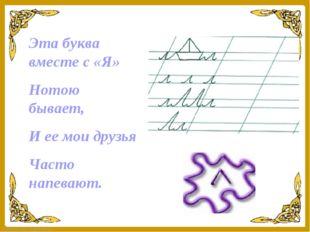 Эта буква вместе с «Я» Нотою бывает, И ее мои друзья Часто напевают. FokinaLi
