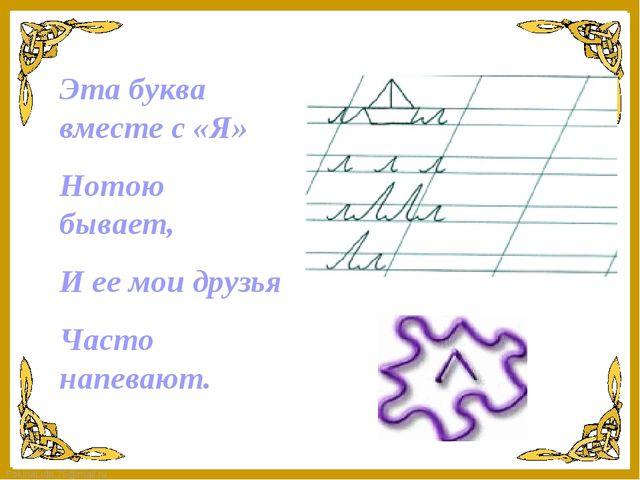 Эта буква вместе с «Я» Нотою бывает, И ее мои друзья Часто напевают. FokinaLi...