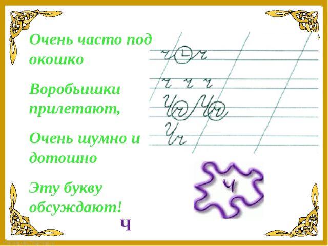 Очень часто под окошко Воробьишки прилетают, Очень шумно и дотошно Эту букву...