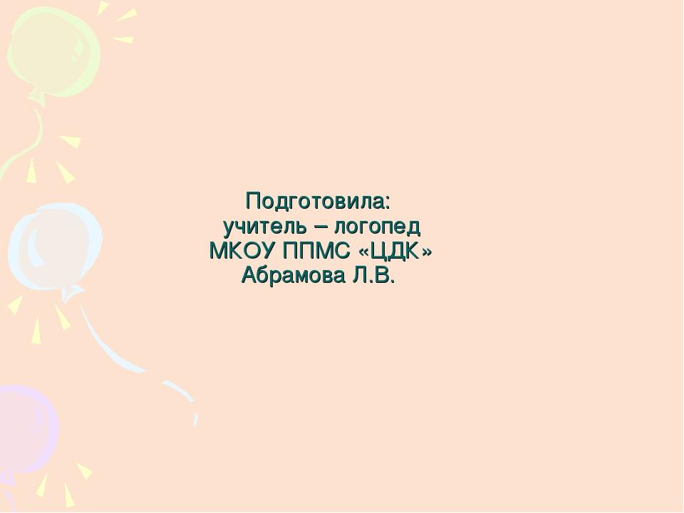 Подготовила: учитель – логопед МКОУ ППМС «ЦДК» Абрамова Л.В.