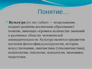 Понятие… Культу́ра(отлат.cultura— возделывание, позднее-развитие,воспита