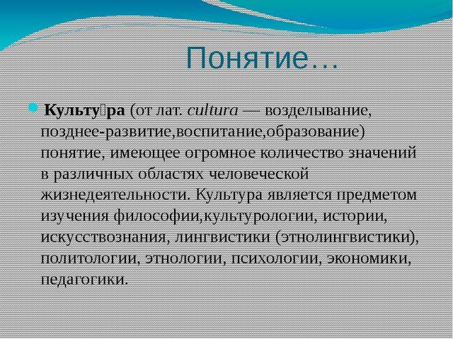 Понятие… Культу́ра(отлат.cultura— возделывание, позднее-развитие,воспита...