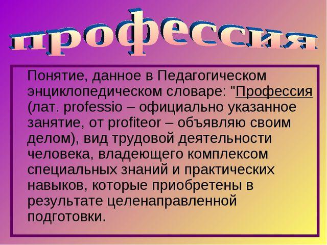 """Понятие, данное в Педагогическом энциклопедическом словаре: """"Профессия (лат...."""