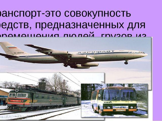 Транспорт-это совокупность средств, предназначенных для перемещения людей, гр...