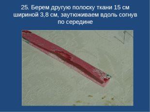 25. Берем другую полоску ткани 15 см шириной 3,8 см, заутюживаем вдоль согнув