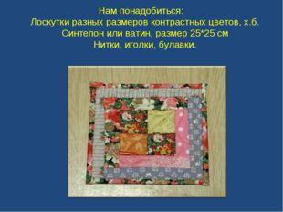 Нам понадобиться: Лоскутки разных размеров контрастных цветов, х.б. Синтепон