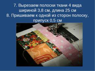 7. Вырезаем полоски ткани 4 вида шириной 3,8 см, длина 25 см 8. Пришиваем к о
