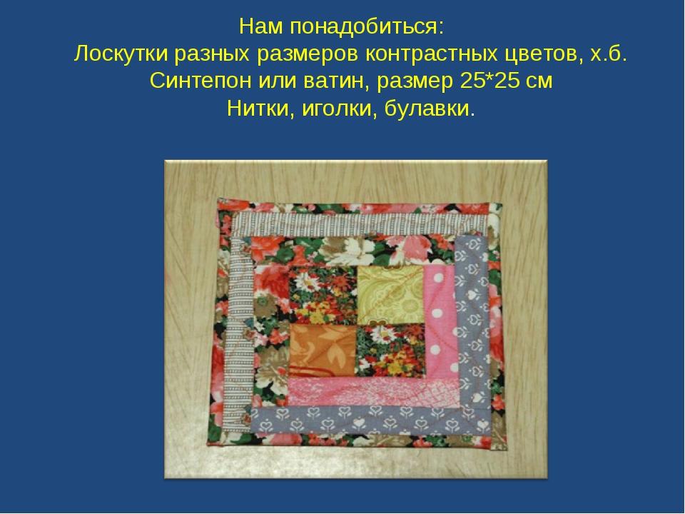 Нам понадобиться: Лоскутки разных размеров контрастных цветов, х.б. Синтепон...