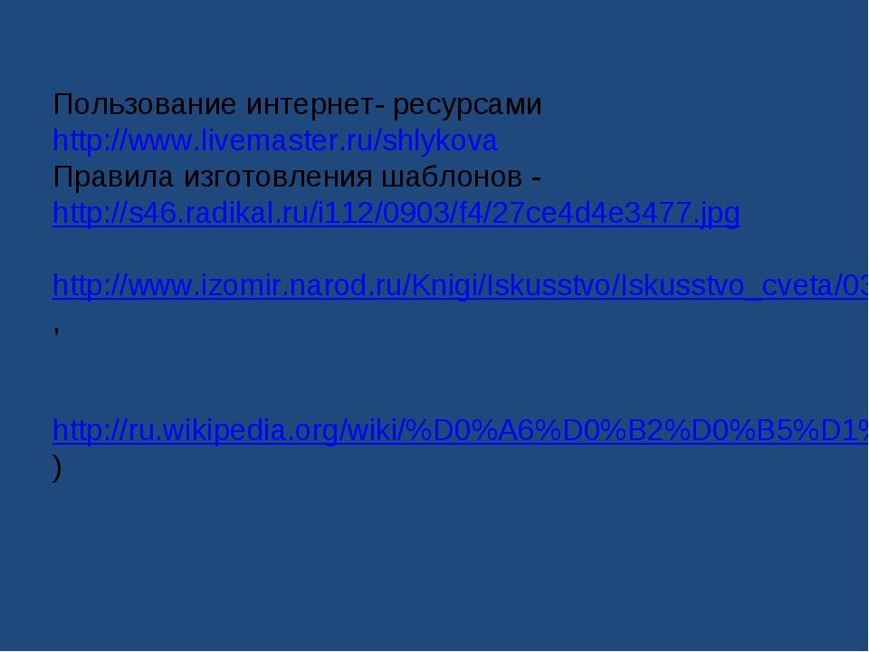 Пользование интернет- ресурсами http://www.livemaster.ru/shlykova Правила изг...