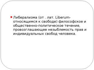 Либерализма (от . лат. Liberum- относящимся к свободе) философское и обществ