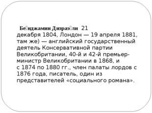 Бе́нджамин Дизраэ́ли21 декабря1804,Лондон—19 апреля1881, там же)— ан