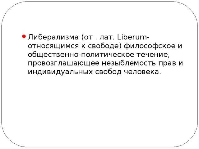 Либерализма (от . лат. Liberum- относящимся к свободе) философское и обществ...
