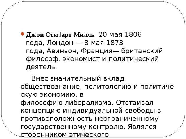 Джон Стю́арт Милль20 мая1806 года,Лондон—8 мая1873 года,Авиньон,Фра...