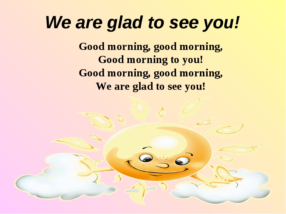 We are glad to see you! Good morning, good morning, Good morning to you! Goo...
