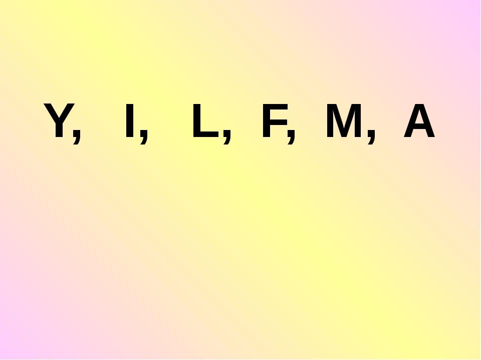 Y, I, L, F, M, A