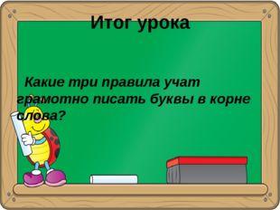 Итог урока Какие три правила учат грамотно писать буквы в корне слова?