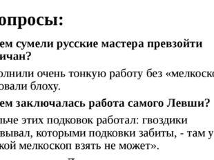 Вопросы: - В чем сумели русские мастера превзойти англичан? Выполнили очень т