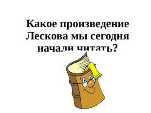 Какое произведение Лескова мы сегодня начали читать?