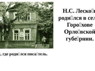 Дом, где роди́лся писа́тель. Н.С. Леско́в роди́лся в селе́ Горо́хове Орло́вск