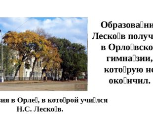 Гимна́зия в Орле́, в кото́рой учи́лся Н.С. Леско́в. Образова́ние Леско́в полу