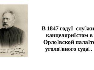 В 1847 году́ слу́жит канцеляри́стом в Орло́вской пала́те уголо́вного суда́.