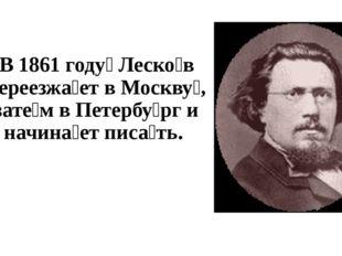 В 1861 году́ Леско́в переезжа́ет в Москву́, зате́м в Петербу́рг и начина́е