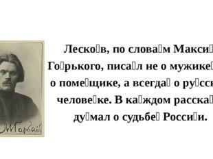 Леско́в, по слова́м Макси́ма Го́рького, писа́л не о мужике́, не о поме́щике,