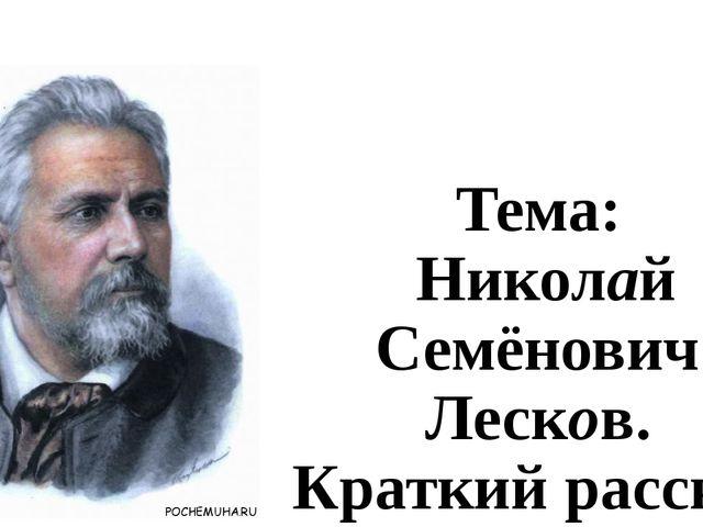 Тема: Николай Семёнович Лесков. Краткий рассказ о писателе.