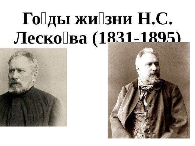 Го́ды жи́зни Н.С. Леско́ва (1831-1895)