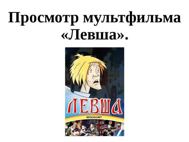 Просмотр мультфильма «Левша».