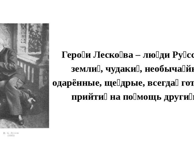 Геро́и Леско́ва – лю́ди Ру́сской земли́, чудаки́, необыча́йно одарённые, ще́д...