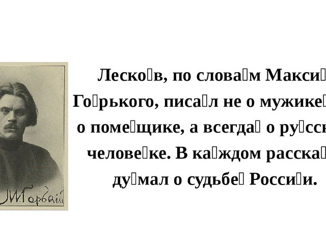 Леско́в, по слова́м Макси́ма Го́рького, писа́л не о мужике́, не о поме́щике,...