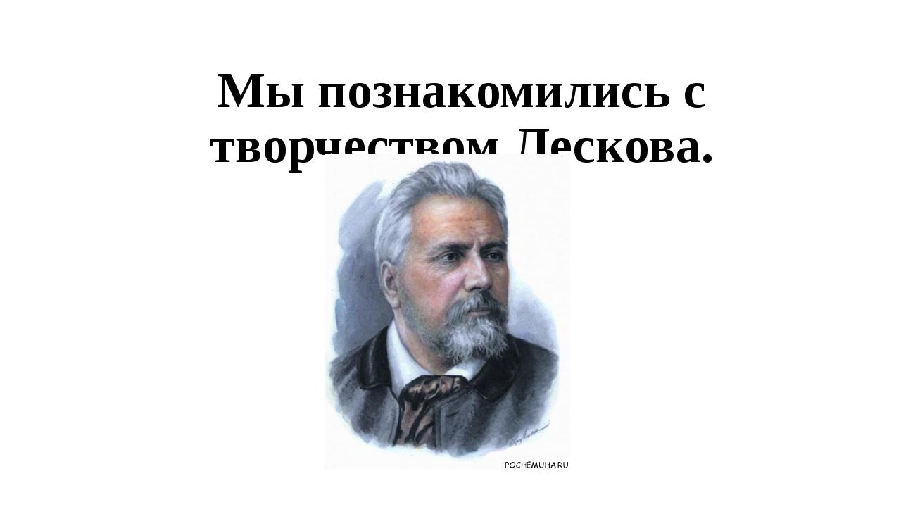 Мы познакомились с творчеством Лескова.