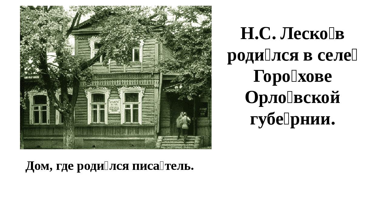 Дом, где роди́лся писа́тель. Н.С. Леско́в роди́лся в селе́ Горо́хове Орло́вск...
