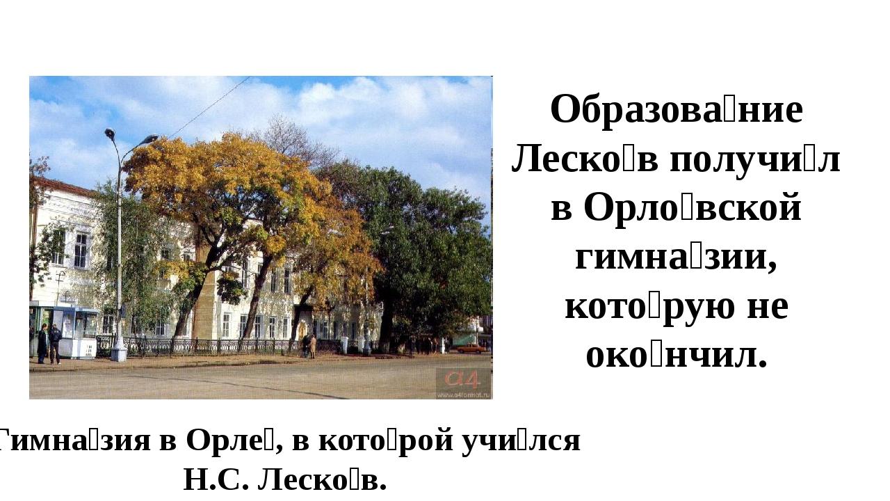Гимна́зия в Орле́, в кото́рой учи́лся Н.С. Леско́в. Образова́ние Леско́в полу...