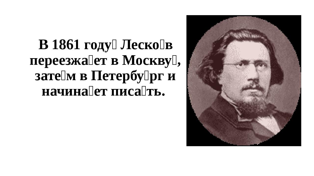 В 1861 году́ Леско́в переезжа́ет в Москву́, зате́м в Петербу́рг и начина́е...