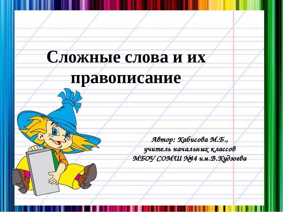 Сложные слова и их правописание Автор: Кабисова М.Б., учитель начальных класс...
