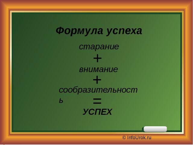 © InfoUrok.ru Формула успеха внимание УСПЕХ = + + сообразительность старание