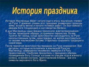История Масленицы берет начало еще в эпоху языческих племен на Руси. У древни