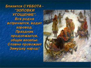 """Близится СУББОТА - """"ЗОЛОВКИ УГОЩЕНИЕ"""". Вся родня встречается, водит хоровод."""